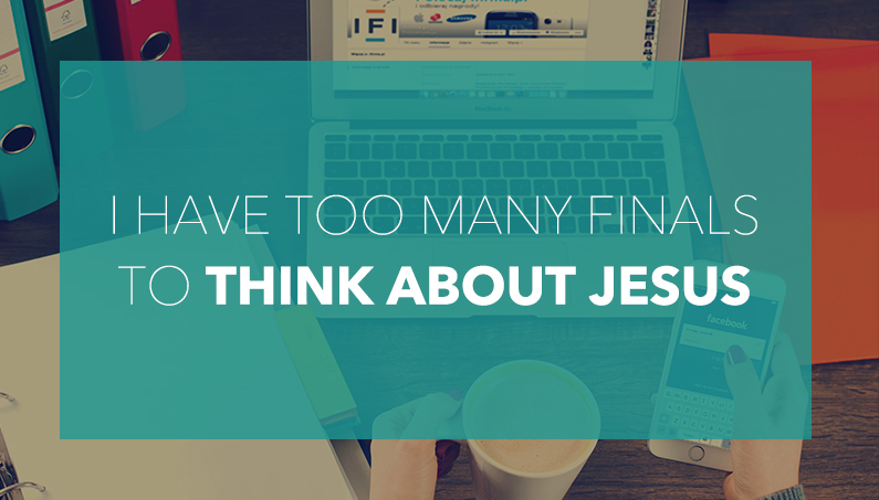 """I Have Too Many Finals To Think About Jesus…"""